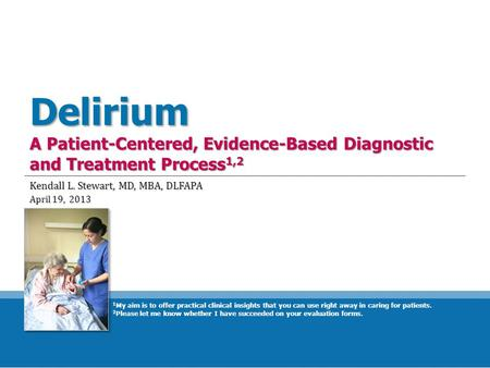 Delirium A Patient-Centered, Evidence-Based Diagnostic and Treatment Process 1,2 Kendall L. Stewart, MD, MBA, DLFAPA April 19, 2013 1 My aim is to offer.