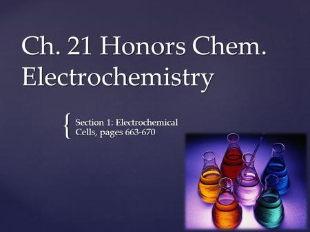 { Ch. 21 Honors Chem. Electrochemistry Section 1: Electrochemical Cells, pages 663-670.