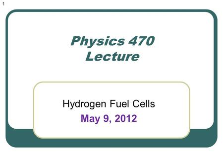 Physics 470 Lecture Hydrogen Fuel Cells May 9, 2012 1.
