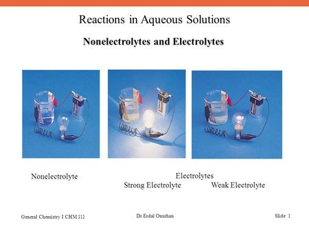 Reactions in Aqueous Solutions General Chemistry I CHM 111 Dr Erdal OnurhanSlide 1 Nonelectrolytes and Electrolytes Nonelectrolyte Electrolytes Strong.