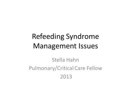 Refeeding Syndrome Management Issues Stella Hahn Pulmonary/Critical Care Fellow 2013.