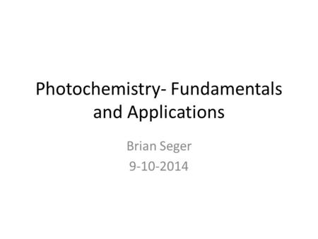 Photochemistry- Fundamentals and Applications Brian Seger 9-10-2014.