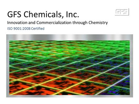 GFS Chemicals, Inc. Innovation and Commercialization through Chemistry ISO 9001:2008 Certified.