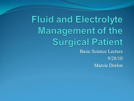 Basic Science Lecture 9/28/10 Marcie Dorlon. Introduction Changes in fluid volume and electrolyte composition occur: preoperatively, intraoperatively,