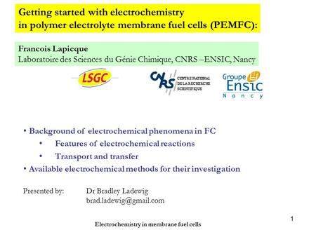 Electrochemistry in membrane fuel cells 1 Getting started with electrochemistry in polymer electrolyte membrane fuel cells (PEMFC): Francois Lapicque Laboratoire.