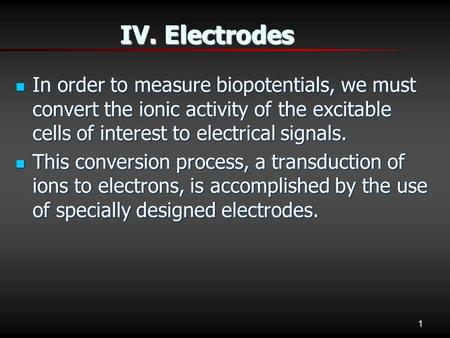 1 IV. Electrodes In order to measure biopotentials, we must convert the ionic activity of the excitable cells of interest to electrical signals. In order.