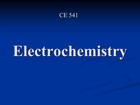 Electrochemistry CE 541. Electrochemistry is the relationship between Chemical Phenomena and Electrical Phenomena It is needed in Environmental Engineering.