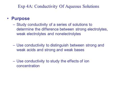 Exp 4A: Conductivity Of Aqueous Solutions Purpose –Study conductivity of a series of solutions to determine the difference between strong electrolytes,