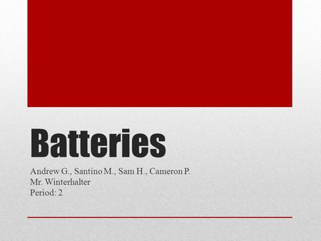 Batteries Andrew G., Santino M., Sam H., Cameron P. Mr. Winterhalter Period: 2.
