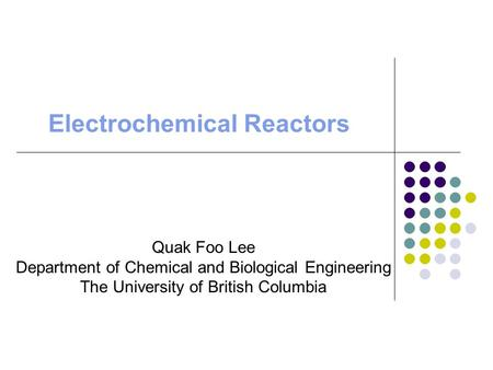 Electrochemical Reactors Quak Foo Lee Department of Chemical and Biological Engineering The University of British Columbia.