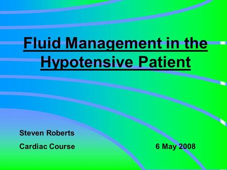 Fluid Management in the Hypotensive Patient Steven Roberts Cardiac Course 6 May 2008.
