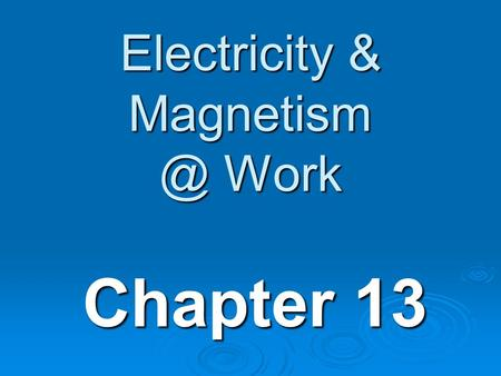 Electricity & Work Chapter 13. Electrical & Mechanical energy  1. Magnetic forces repel when alike and attract when opposite  2. Electric.