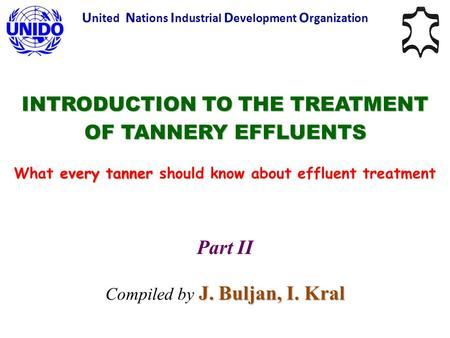 INTRODUCTION TO THE TREATMENT OF TANNERY EFFLUENTS every tanner What every tanner should know about effluent treatment Part II J. Buljan, I. Kral Compiled.