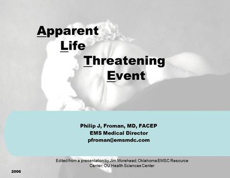 2006 Apparent Life Threatening Event Philip J, Froman, MD, FACEP EMS Medical Director Edited from a presentation by Jim Morehead; Oklahoma.