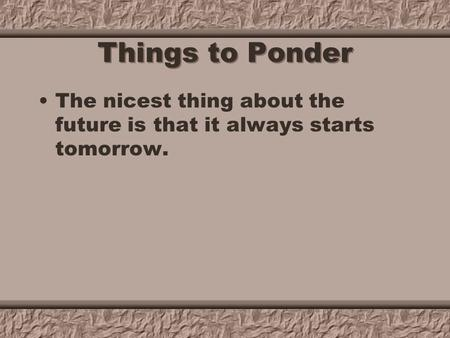 Things to Ponder The nicest thing about the future is that it always starts tomorrow.