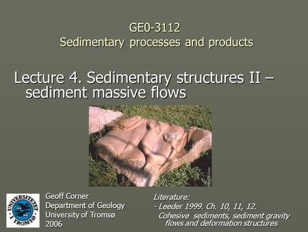 GE0-3112 Sedimentary processes and products Lecture 4. Sedimentary structures II – sediment massive flows Geoff Corner Department of Geology University.