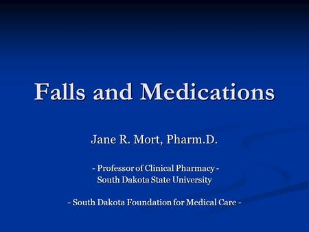 Falls and Medications Jane R. Mort, Pharm.D. - Professor of Clinical Pharmacy - - Professor of Clinical Pharmacy - South Dakota State University - South.