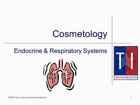 ©2005 Texas Trade and Industrial Education1 Cosmetology Endocrine & Respiratory Systems.