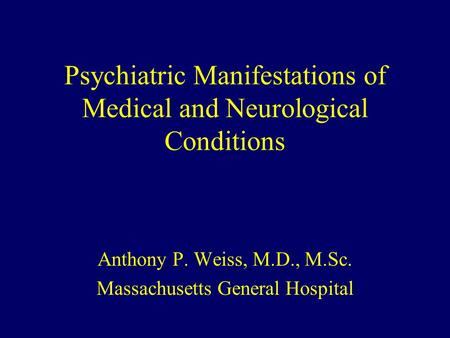 Psychiatric Manifestations of Medical and Neurological Conditions Anthony P. Weiss, M.D., M.Sc. Massachusetts General Hospital.