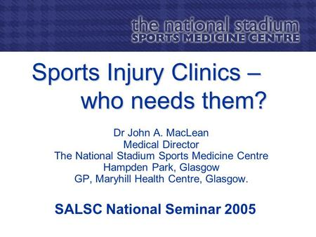 Sports Injury Clinics – who needs them? Dr John A. MacLean Medical Director The National Stadium Sports Medicine Centre Hampden Park, Glasgow GP, Maryhill.