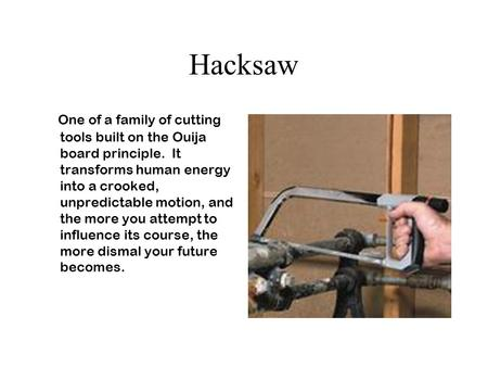 Hacksaw One of a family of cutting tools built on the Ouija board principle. It transforms human energy into a crooked, unpredictable motion, and the more.