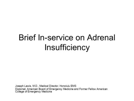 Brief In-service on Adrenal Insufficiency Joseph Lewis, M.D., Medical Director, Honolulu EMS Diplomat, American Board of Emergency Medicine and Former.
