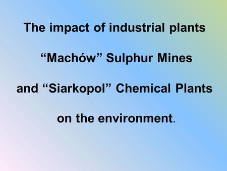 "The impact of industrial plants ""Machów"" Sulphur Mines and ""Siarkopol"" Chemical Plants on the environment."