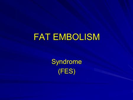 FAT EMBOLISM Syndrome(FES). - Major cause of mortality and morbity. in multiple trauma patients. - Most common 2 nd – 3 rd decode - Decrease on children.