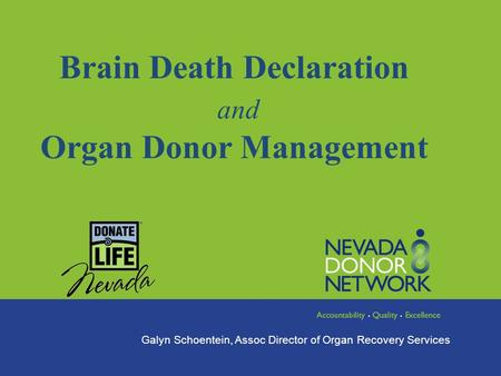 Brain Death Declaration and Organ Donor Management Galyn Schoentein, Assoc Director of Organ Recovery Services.