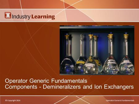 © Copyright 2014Operator Generic Fundamentals Components - Demineralizers and Ion Exchangers.