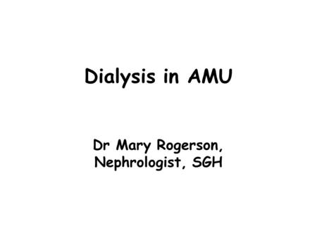 Dialysis in AMU Dr Mary Rogerson, Nephrologist, SGH.