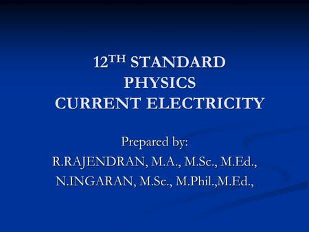 12 TH STANDARD PHYSICS CURRENT ELECTRICITY Prepared by: R.RAJENDRAN, M.A., M.Sc., M.Ed., N.INGARAN, M.Sc., M.Phil.,M.Ed.,