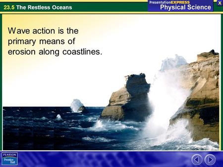 23.5 The Restless Oceans Wave action is the primary means of erosion along coastlines.