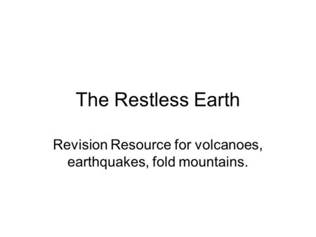 The Restless Earth Revision Resource for volcanoes, earthquakes, fold mountains.
