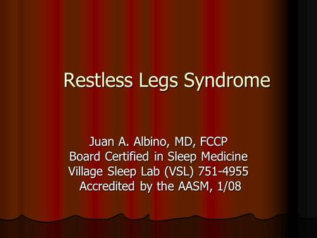 Restless Legs Syndrome Juan A. Albino, MD, FCCP Board Certified in Sleep Medicine Village Sleep Lab (VSL) 751-4955 Accredited by the AASM, 1/08 Accredited.