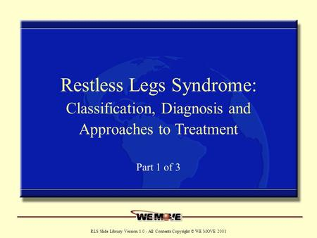 Www.wemove.org RLS Slide Library Version 1.0 - All Contents Copyright © WE MOVE 2001 Restless Legs Syndrome: Classification, Diagnosis and Approaches to.