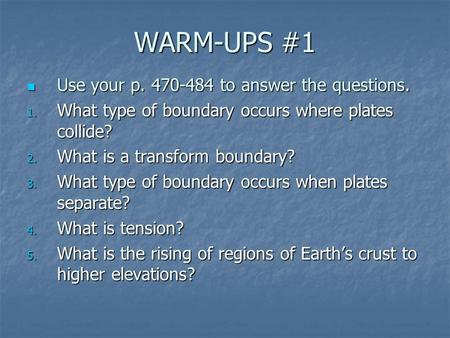 WARM-UPS #1 Use your p. 470-484 to answer the questions. Use your p. 470-484 to answer the questions. 1. What type of boundary occurs where plates collide?
