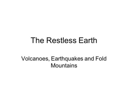 The Restless Earth Volcanoes, Earthquakes and Fold Mountains.