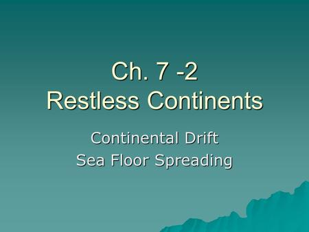 Ch. 7 -2 Restless Continents Continental Drift Sea Floor Spreading.