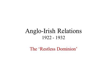 Anglo-Irish Relations 1922 - 1932 The 'Restless Dominion'
