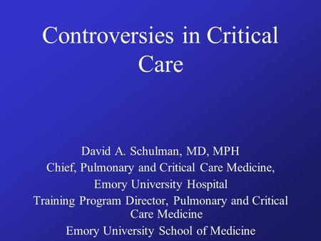 Controversies in Critical Care David A. Schulman, MD, MPH Chief, Pulmonary and Critical Care Medicine, Emory University Hospital Training Program Director,