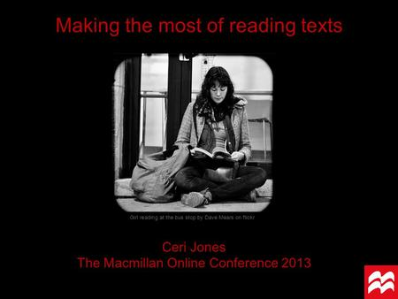 Making the most of reading texts Ceri Jones The Macmillan Online Conference 2013 Girl reading at the bus stop by Dave Mears on flickr.