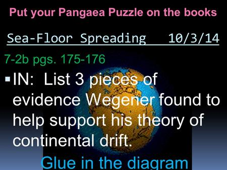 Sea-Floor Spreading 10/3/14 7-2b pgs. 175-176  IN: List 3 pieces of evidence Wegener found to help support his theory of continental drift. Glue in the.