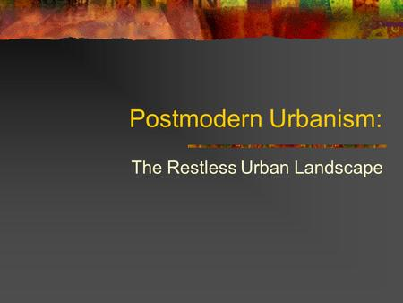 Postmodern Urbanism: The Restless Urban Landscape.