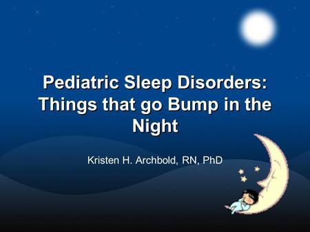 Pediatric Sleep Disorders: Things that go Bump in the Night Kristen H. Archbold, RN, PhD.