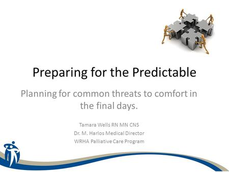 Preparing for the Predictable Planning for common threats to comfort in the final days. Tamara Wells RN MN CNS Dr. M. Harlos Medical Director WRHA Palliative.