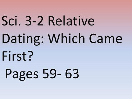 Sci. 3-2 Relative Dating: Which Came First? Pages 59- 63.