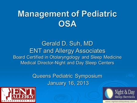 Management of Pediatric OSA Gerald D. Suh, MD ENT and Allergy Associates Board Certified in Otolaryngology and Sleep Medicine Medical Director-Night and.