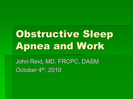 Obstructive Sleep Apnea and Work John Reid, MD, FRCPC, DASM October 4 th, 2010.