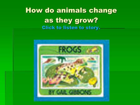 How do animals change as they grow? Click to listen to story.